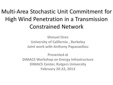Multi-Area Stochastic Unit Commitment for High Wind Penetration in a Transmission Constrained Network Shmuel Oren University of California, Berkeley Joint.