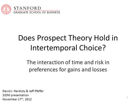 Does Prospect Theory Hold in Intertemporal Choice? The interaction of time and risk in preferences for gains and losses David J. Hardisty & Jeff Pfeffer.