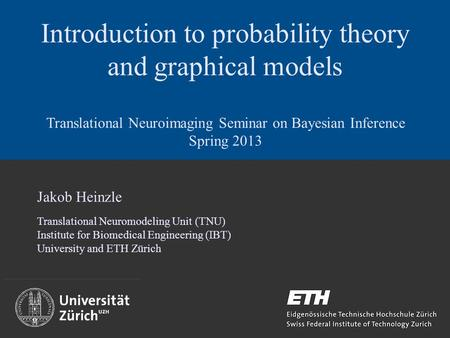 Introduction to probability theory and graphical models Translational Neuroimaging Seminar on Bayesian Inference Spring 2013 Jakob Heinzle Translational.