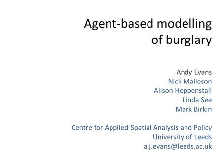 Agent-based modelling of burglary Andy Evans Nick Malleson Alison Heppenstall Linda See Mark Birkin Centre for Applied Spatial Analysis and Policy University.