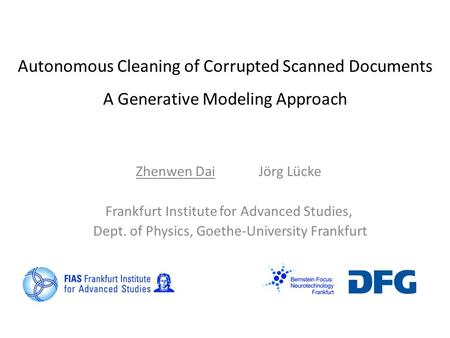 Autonomous Cleaning of Corrupted Scanned Documents A Generative Modeling Approach Zhenwen Dai Jӧrg Lücke Frankfurt Institute for Advanced Studies, Dept.