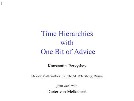 Time Hierarchies with One Bit of Advice Konstantin Pervyshev Steklov Mathematics Institute, St. Petersburg, Russia joint work with Dieter van Melkebeek.