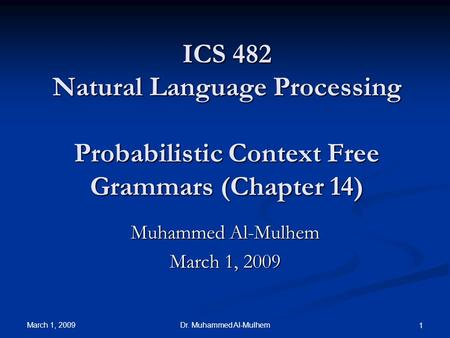 March 1, 2009 Dr. Muhammed Al-Mulhem 1 ICS 482 Natural Language Processing Probabilistic Context Free Grammars (Chapter 14) Muhammed Al-Mulhem March 1,