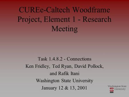 CUREe-Caltech Woodframe Project, Element 1 - Research Meeting Task 1.4.8.2 - Connections Ken Fridley, Ted Ryan, David Pollock, and Rafik Itani Washington.