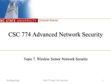 Computer Science Dr. Peng NingCSC 774 Adv. Net. Security1 CSC 774 Advanced Network Security Topic 7. Wireless Sensor Network Security.