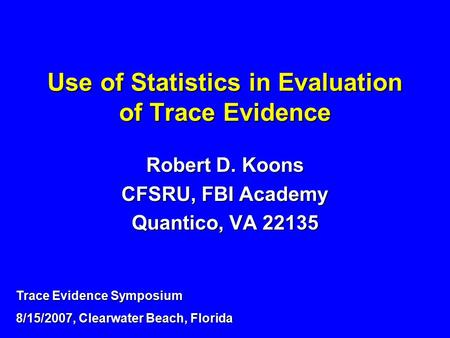 Use of Statistics in Evaluation of Trace Evidence Robert D. Koons CFSRU, FBI Academy Quantico, VA 22135 Trace Evidence Symposium 8/15/2007, Clearwater.