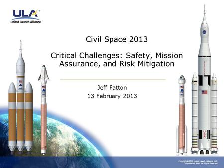 Copyright © 2013 United Launch Alliance, LLC. Unpublished Work. All Rights Reserved. Civil Space 2013 Critical Challenges: Safety, Mission Assurance, and.
