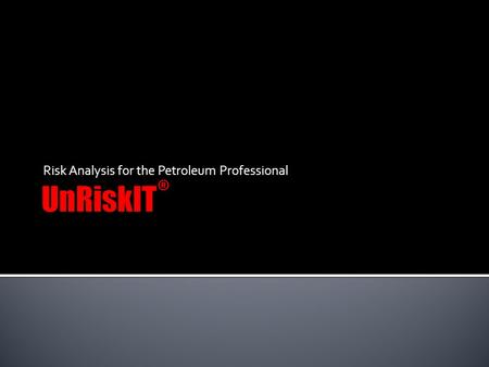Risk Analysis for the Petroleum Professional.  UnRiskIT provides a consistent platform to clearly organize and describe a drilling and completion program.