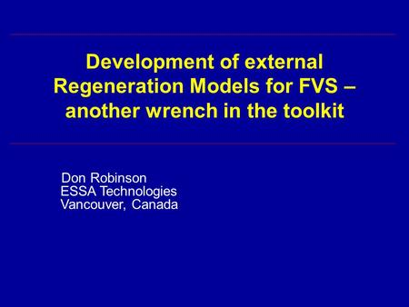 Development of external Regeneration Models for FVS – another wrench in the toolkit Don Robinson ESSA Technologies Vancouver, Canada.