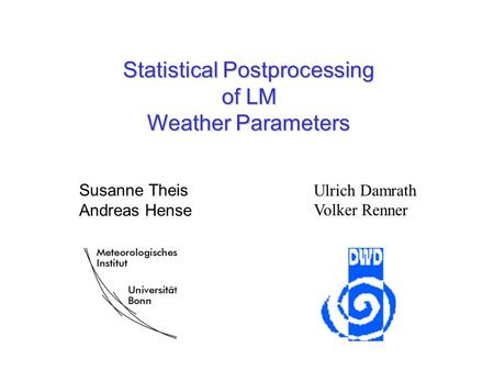 Statistical Postprocessing of LM Weather Parameters Ulrich Damrath Volker Renner Susanne Theis Andreas Hense.