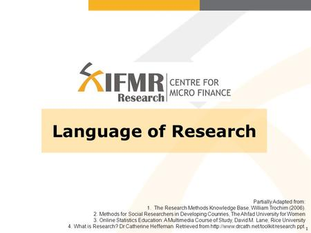 1 Language of Research Partially Adapted from: 1. The Research Methods Knowledge Base, William Trochim (2006). 2. Methods for Social Researchers in Developing.
