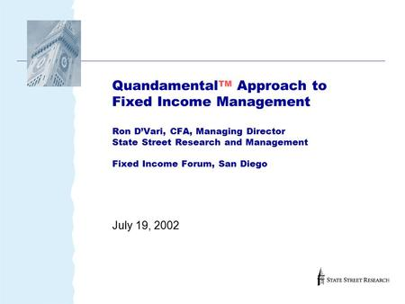 Quandamental TM Approach to Fixed Income Management Ron D'Vari, CFA, Managing Director State Street Research and Management Fixed Income Forum, San Diego.