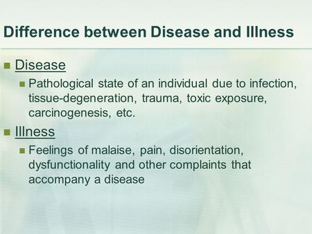 Difference between Disease and Illness Disease Pathological state of an individual due to infection, tissue-degeneration, trauma, toxic exposure, carcinogenesis,