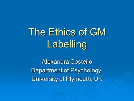 The Ethics of GM Labelling Alexandra Costello Department of Psychology, University of Plymouth, UK.