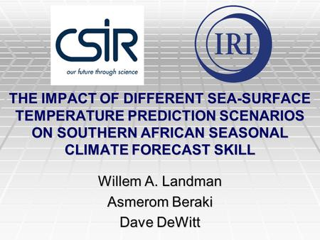 THE IMPACT OF DIFFERENT SEA-SURFACE TEMPERATURE PREDICTION SCENARIOS ON SOUTHERN AFRICAN SEASONAL CLIMATE FORECAST SKILL Willem A. Landman Asmerom Beraki.