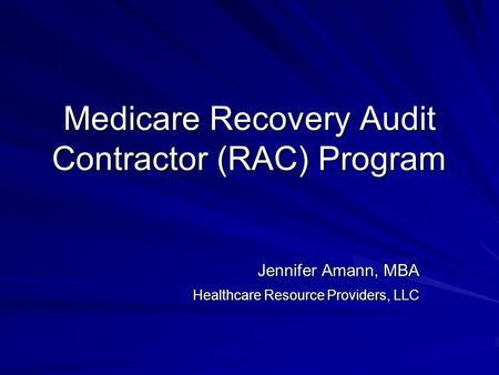 Medicare Recovery Audit Contractor (RAC) Program Jennifer Amann, MBA Healthcare Resource Providers, LLC.