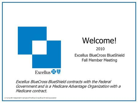 Welcome! 2010 Excellus BlueCross BlueShield Fall Member Meeting A nonprofit independent licensee of the Blue Cross Blue Shield Association Excellus BlueCross.