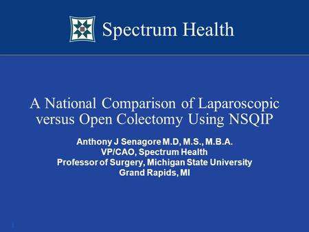 Spectrum Health 1 A National Comparison of Laparoscopic versus Open Colectomy Using NSQIP Anthony J Senagore M.D, M.S., M.B.A. VP/CAO, Spectrum Health.