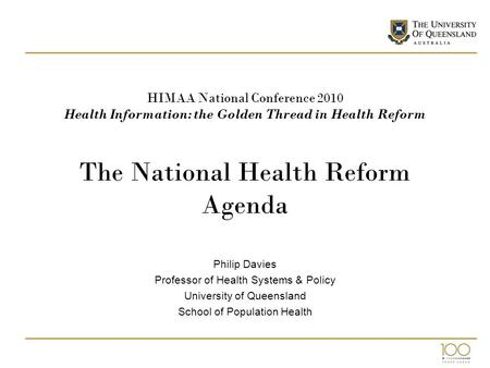HIMAA National Conference 2010 Health Information: the Golden Thread in Health Reform The National Health Reform Agenda Philip Davies Professor of Health.