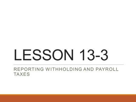 LESSON 13-3 REPORTING WITHHOLDING AND PAYROLL TAXES.