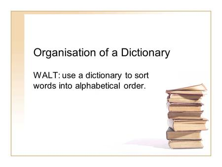 Organisation of a Dictionary WALT: use a dictionary to sort words into alphabetical order.