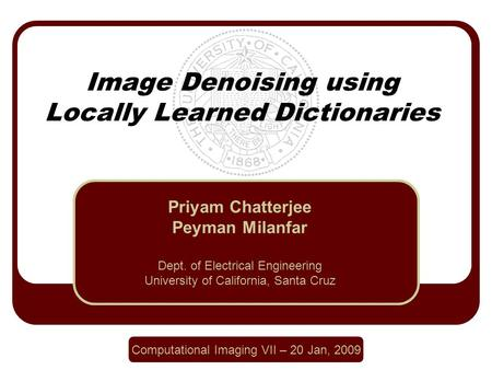 Image Denoising using Locally Learned Dictionaries Priyam Chatterjee Peyman Milanfar Dept. of Electrical Engineering University of California, Santa Cruz.