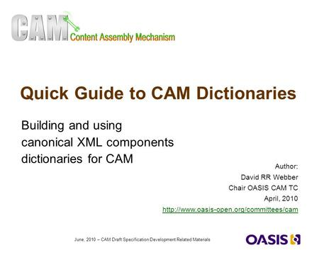1 June, 2010 – CAM Draft Specification Development Related Materials Quick Guide to CAM Dictionaries Building and using canonical XML components dictionaries.