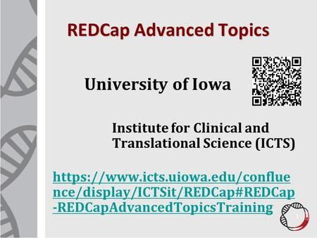REDCap Advanced Topics University of Iowa Institute for Clinical and Translational Science (ICTS) https://www.icts.uiowa.edu/conflue nce/display/ICTSit/REDCap#REDCap.