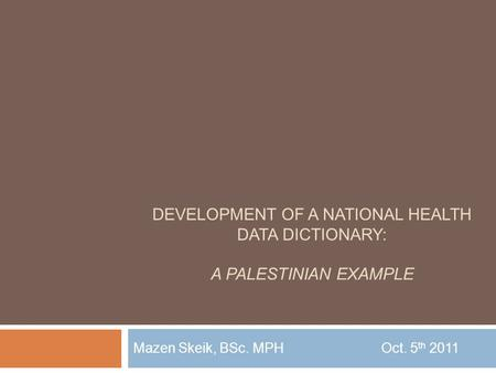 DEVELOPMENT OF A NATIONAL HEALTH DATA DICTIONARY: A PALESTINIAN EXAMPLE Mazen Skeik, BSc. MPHOct. 5 th 2011.