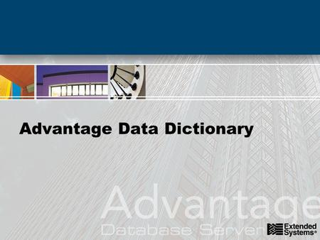 Advantage Data Dictionary. agenda Creating and Managing Data Dictionaries –Tables, Indexes, Fields, and Triggers –Defining Referential Integrity –Defining.