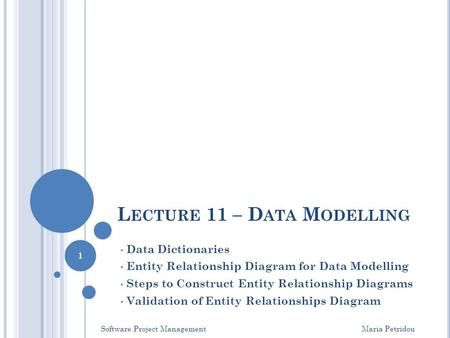 L ECTURE 11 – D ATA M ODELLING Data Dictionaries Entity Relationship Diagram for Data Modelling Steps to Construct Entity Relationship Diagrams Validation.