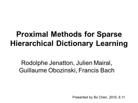 Proximal Methods for Sparse Hierarchical Dictionary Learning Rodolphe Jenatton, Julien Mairal, Guillaume Obozinski, Francis Bach Presented by Bo Chen,