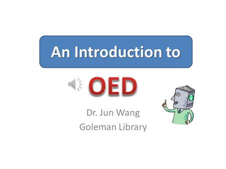 Dr. Jun Wang Goleman Library An Introduction to. What Is OED? An online dictionary like no other with – 600,000 words from the English speaking world.