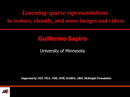 Learning sparse representations to restore, classify, and sense images and videos Guillermo Sapiro University of Minnesota Supported by NSF, NGA, NIH,