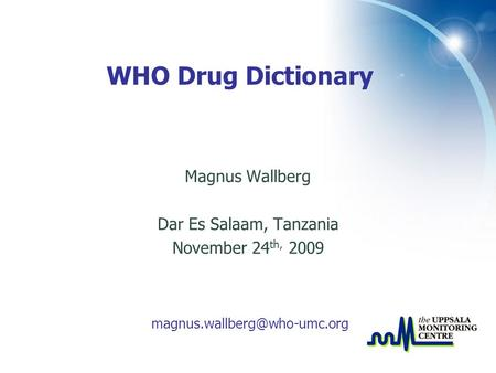 Magnus Wallberg Dar Es Salaam, Tanzania November 24 th, 2009 WHO Drug Dictionary.