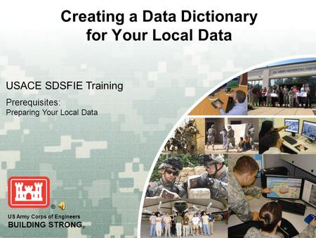 US Army Corps of Engineers BUILDING STRONG ® Creating a Data Dictionary for Your Local Data USACE SDSFIE Training Prerequisites: Preparing Your Local Data.