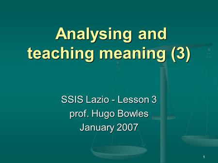 1 Analysing and teaching meaning (3) Analysing and teaching meaning (3) SSIS Lazio - Lesson 3 prof. Hugo Bowles January 2007.