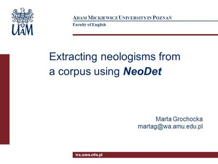 Wa.amu.edu.pl A DAM M ICKIEWICZ U NIVERSITY IN P OZNAŃ Faculty of English Extracting neologisms from a corpus using NeoDet Marta Grochocka