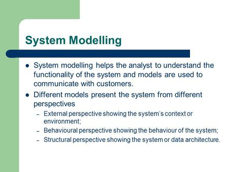 System Modelling System modelling helps the analyst to understand the functionality of the system and models are used to communicate with customers. Different.
