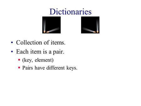 Dictionaries Collection of items. Each item is a pair.  (key, element)  Pairs have different keys.