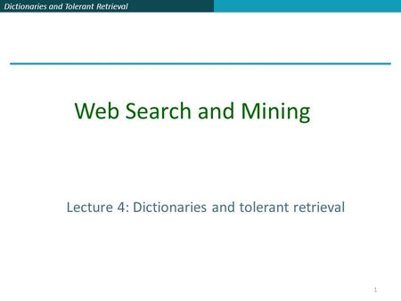 Dictionaries and Tolerant Retrieval 1 Lecture 4: Dictionaries and tolerant retrieval Web Search and Mining.