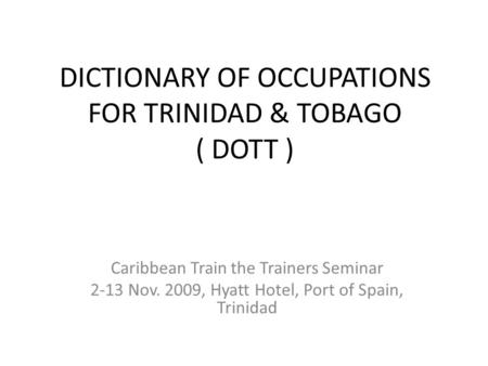 DICTIONARY OF OCCUPATIONS FOR TRINIDAD & TOBAGO ( DOTT ) Caribbean Train the Trainers Seminar 2-13 Nov. 2009, Hyatt Hotel, Port of Spain, Trinidad.