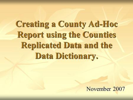 November 2007 Creating a County Ad-Hoc Report using the Counties Replicated Data and the Data Dictionary.
