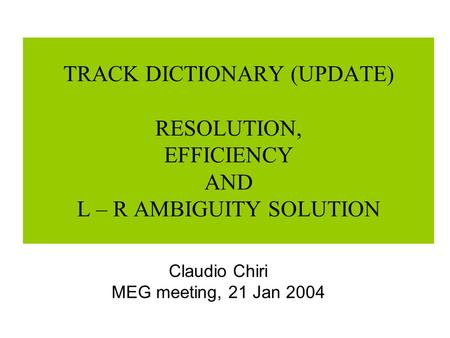 TRACK DICTIONARY (UPDATE) RESOLUTION, EFFICIENCY AND L – R AMBIGUITY SOLUTION Claudio Chiri MEG meeting, 21 Jan 2004.
