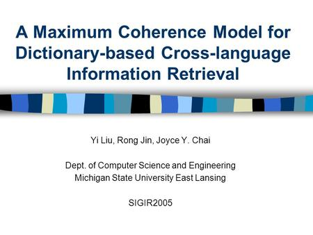 A Maximum Coherence Model for Dictionary-based Cross-language Information Retrieval Yi Liu, Rong Jin, Joyce Y. Chai Dept. of Computer Science and Engineering.