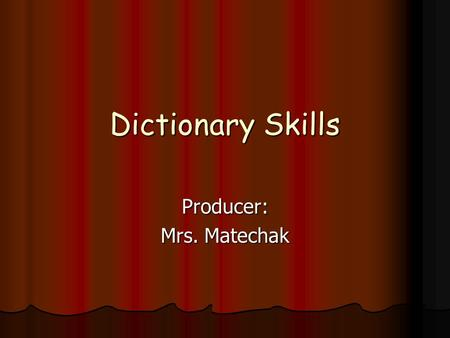 Dictionary Skills Producer: Mrs. Matechak. Use a Dictionary.
