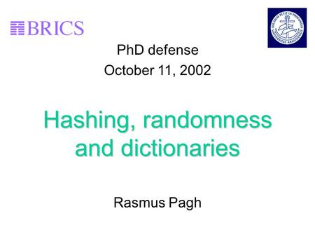 1 Hashing, randomness and dictionaries Rasmus Pagh PhD defense October 11, 2002.
