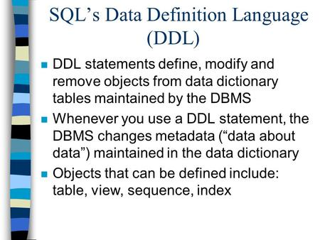 SQL's Data Definition Language (DDL) n DDL statements define, modify and remove objects from data dictionary tables maintained by the DBMS n Whenever you.