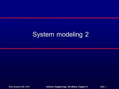 ©Ian Sommerville 2004Software Engineering, 7th edition. Chapter 8 Slide 1 System modeling 2.