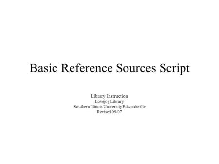 Basic Reference Sources Script Library Instruction Lovejoy Library Southern Illinois University Edwardsville Revised 09/07.